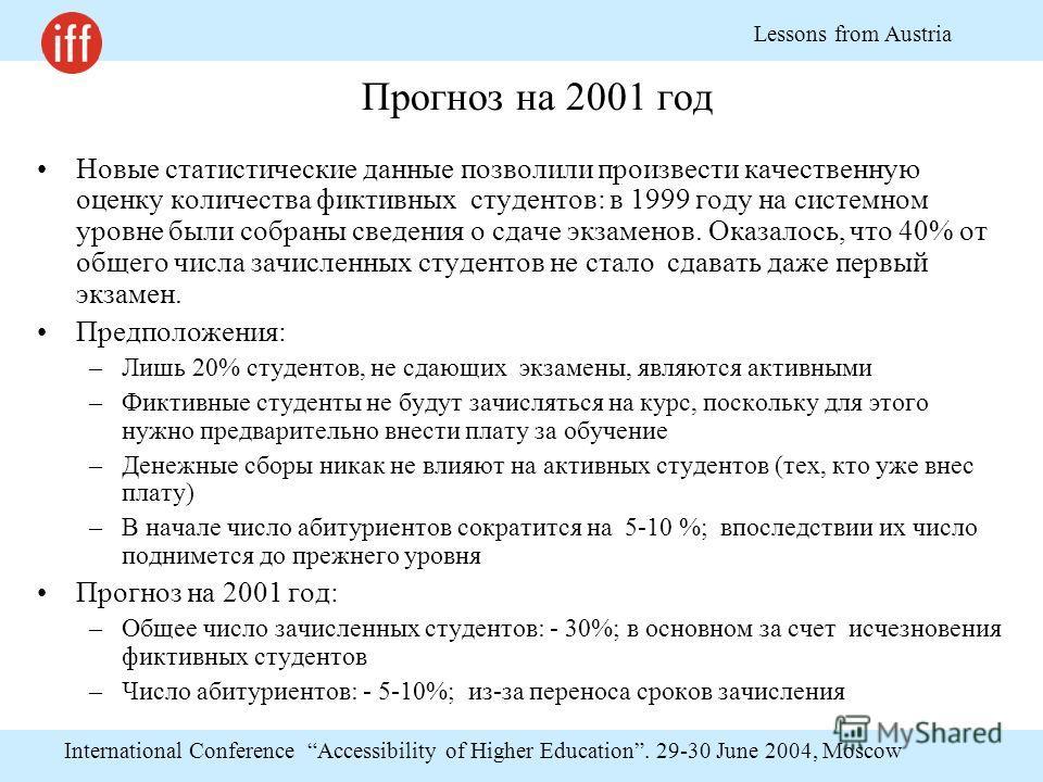 International Conference Accessibility of Higher Education. 29-30 June 2004, Moscow Lessons from Austria Прогноз на 2001 год Новые статистические данные позволили произвести качественную оценку количества фиктивных студентов: в 1999 году на системном
