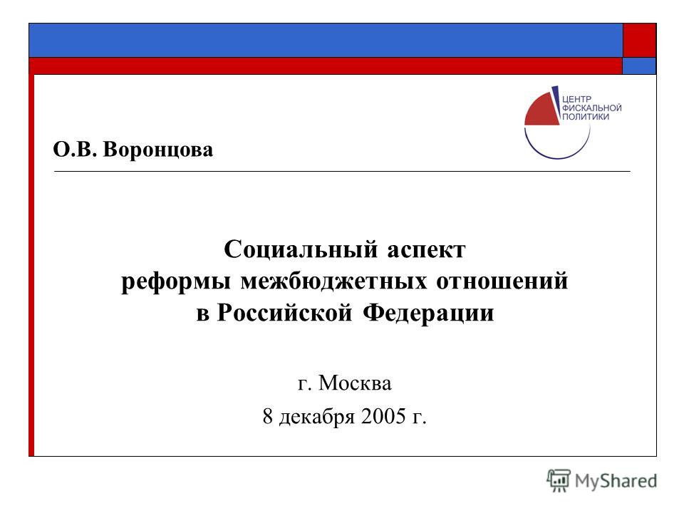 Социальный аспект реформы межбюджетных отношений в Российской Федерации г. Москва 8 декабря 2005 г. О.В. Воронцова