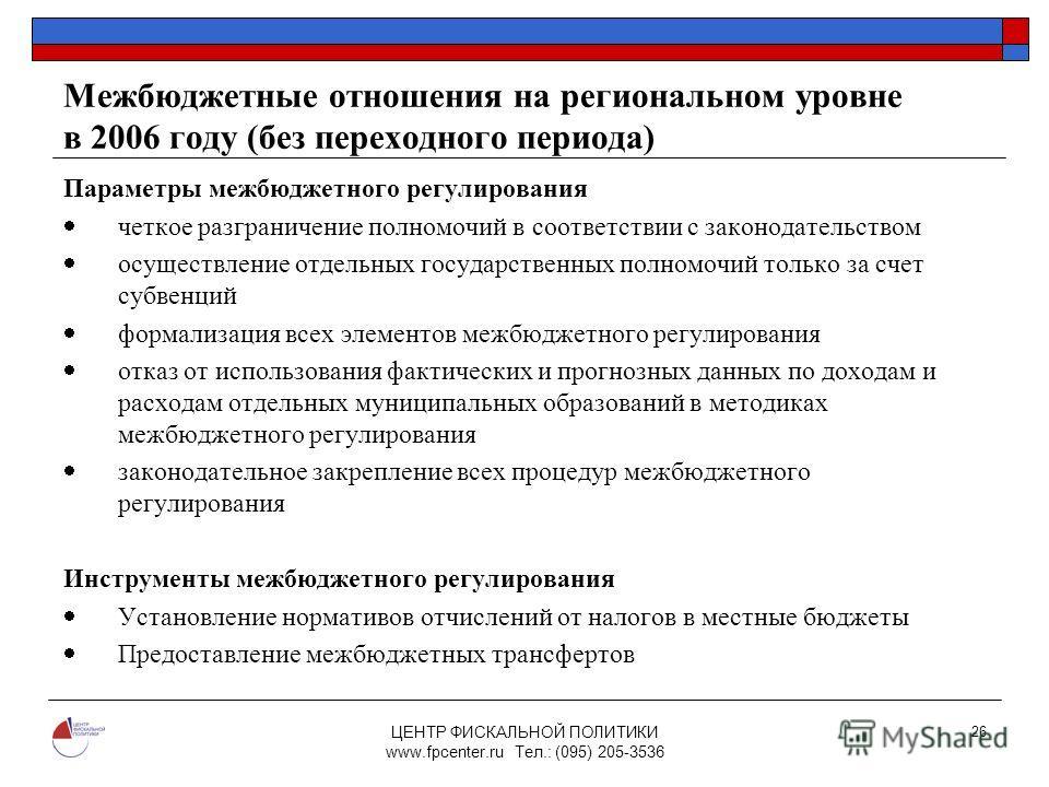 ЦЕНТР ФИСКАЛЬНОЙ ПОЛИТИКИ www.fpcenter.ru Тел.: (095) 205-3536 26 Межбюджетные отношения на региональном уровне в 2006 году (без переходного периода) Параметры межбюджетного регулирования четкое разграничение полномочий в соответствии с законодательс