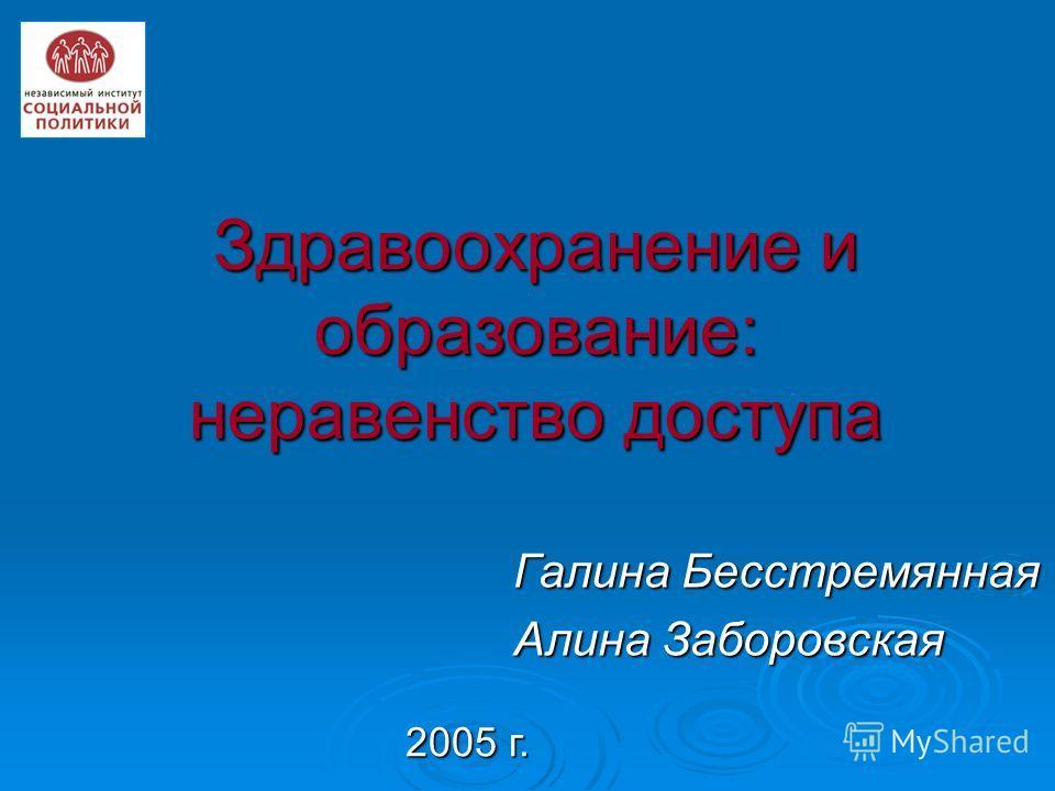 Здравоохранение и образование: неравенство доступа Галина Бесстремянная Алина Заборовская 2005 г.