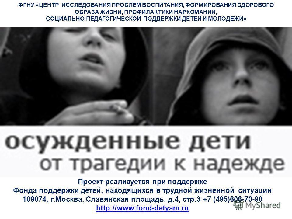 Проект реализуется при поддержке Фонда поддержки детей, находящихся в трудной жизненной ситуации 109074, г.Москва, Славянская площадь, д.4, стр.3 +7 (495)606-70-80 http://www.fond-detyam.ru http://www.fond-detyam.ru ФГНУ «ЦЕНТР ИССЛЕДОВАНИЯ ПРОБЛЕМ В