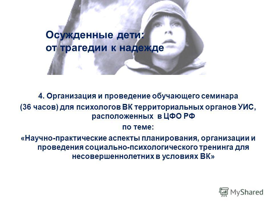 Осужденные дети: от трагедии к надежде 4. Организация и проведение обучающего семинара (36 часов) для психологов ВК территориальных органов УИС, расположенных в ЦФО РФ по теме: «Научно-практические аспекты планирования, организации и проведения социа