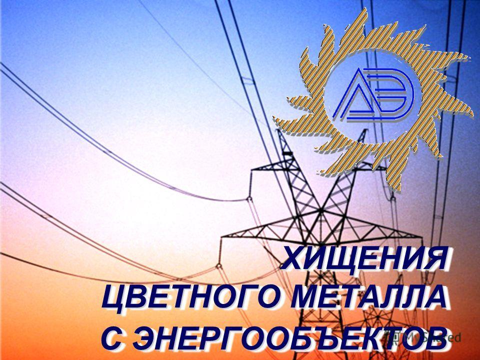 ХИЩЕНИЯ ЦВЕТНОГО МЕТАЛЛА С ЭНЕРГООБЪЕКТОВ