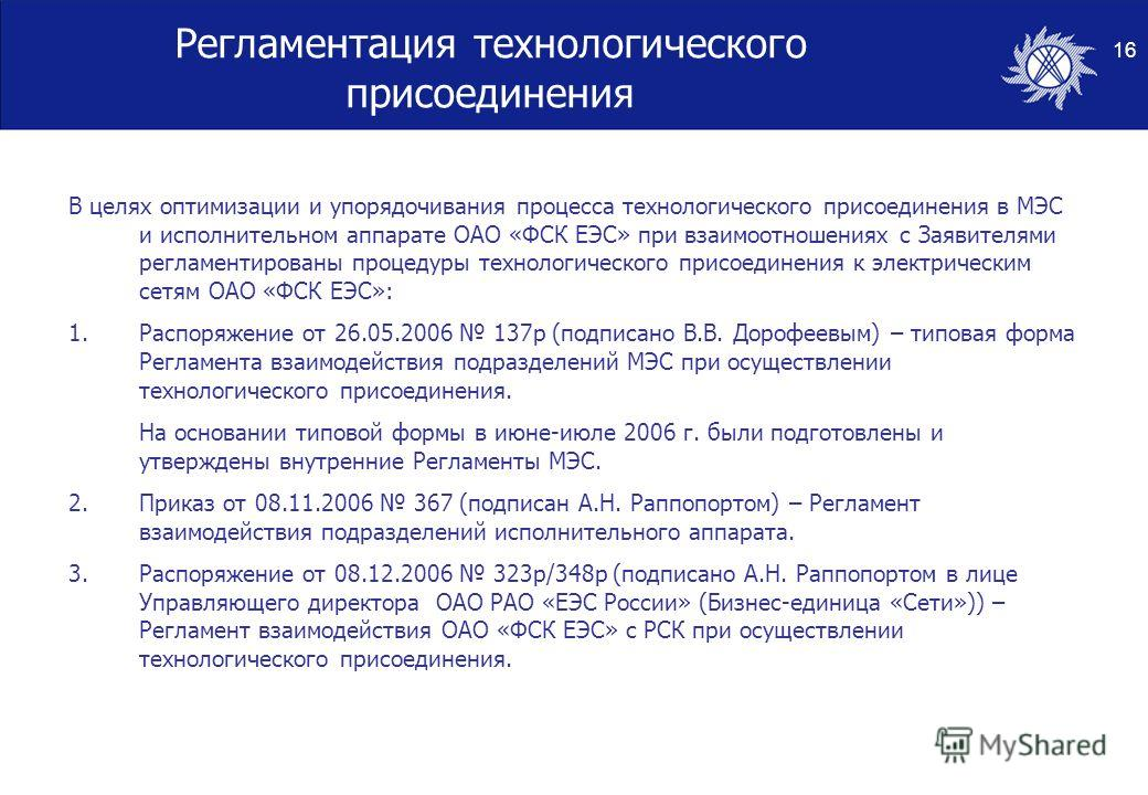 16 Регламентация технологического присоединения В целях оптимизации и упорядочивания процесса технологического присоединения в МЭС и исполнительном аппарате ОАО «ФСК ЕЭС» при взаимоотношениях с Заявителями регламентированы процедуры технологического