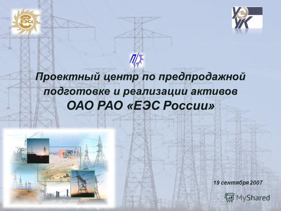 Проектный центр по предпродажной подготовке и реализации активов ОАО РАО «ЕЭС России» 19 сентября 2007