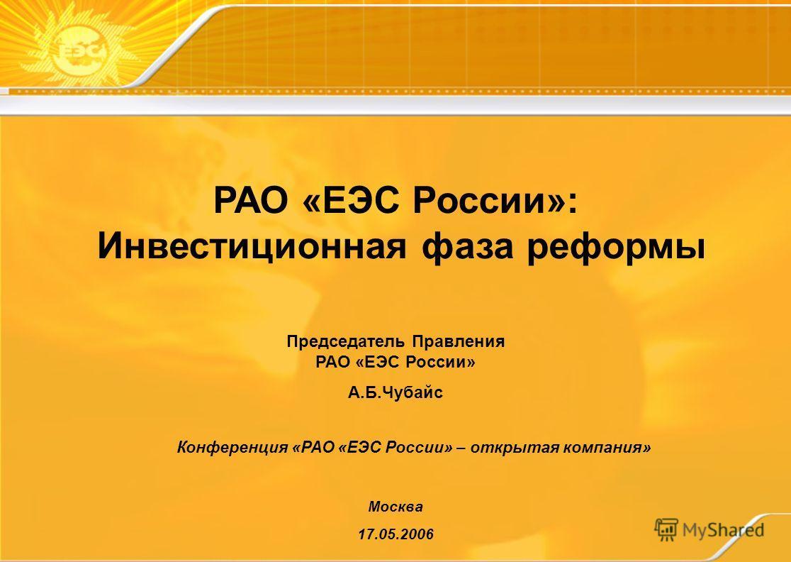 РАО «ЕЭС России»: Инвестиционная фаза реформы Москва 17.05.2006 Председатель Правления РАО «ЕЭС России» А.Б.Чубайс Конференция «РАО «ЕЭС России» – открытая компания»