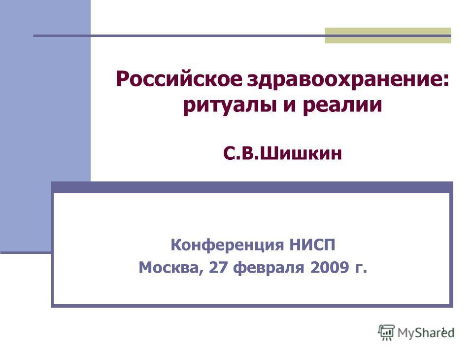 1 Российское здравоохранение: ритуалы и реалии С.В.Шишкин Конференция НИСП Москва, 27 февраля 2009 г.