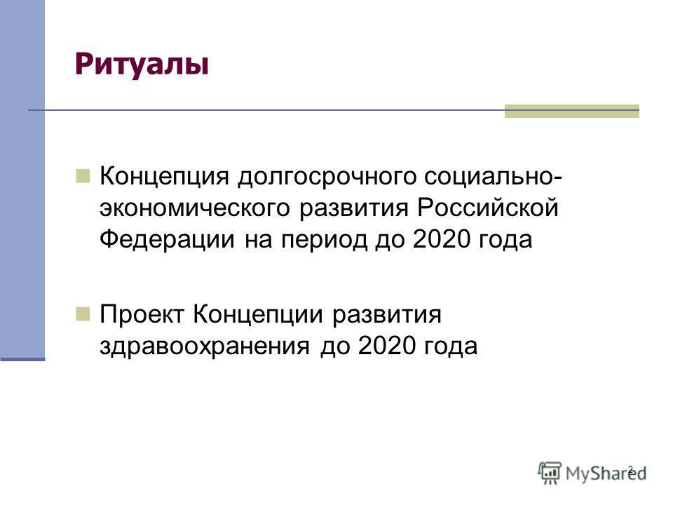 2 Ритуалы Концепция долгосрочного социально- экономического развития Российской Федерации на период до 2020 года Проект Концепции развития здравоохранения до 2020 года