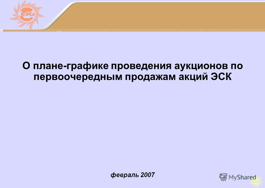 февраль 2007 О плане-графике проведения аукционов по первоочередным продажам акций ЭСК
