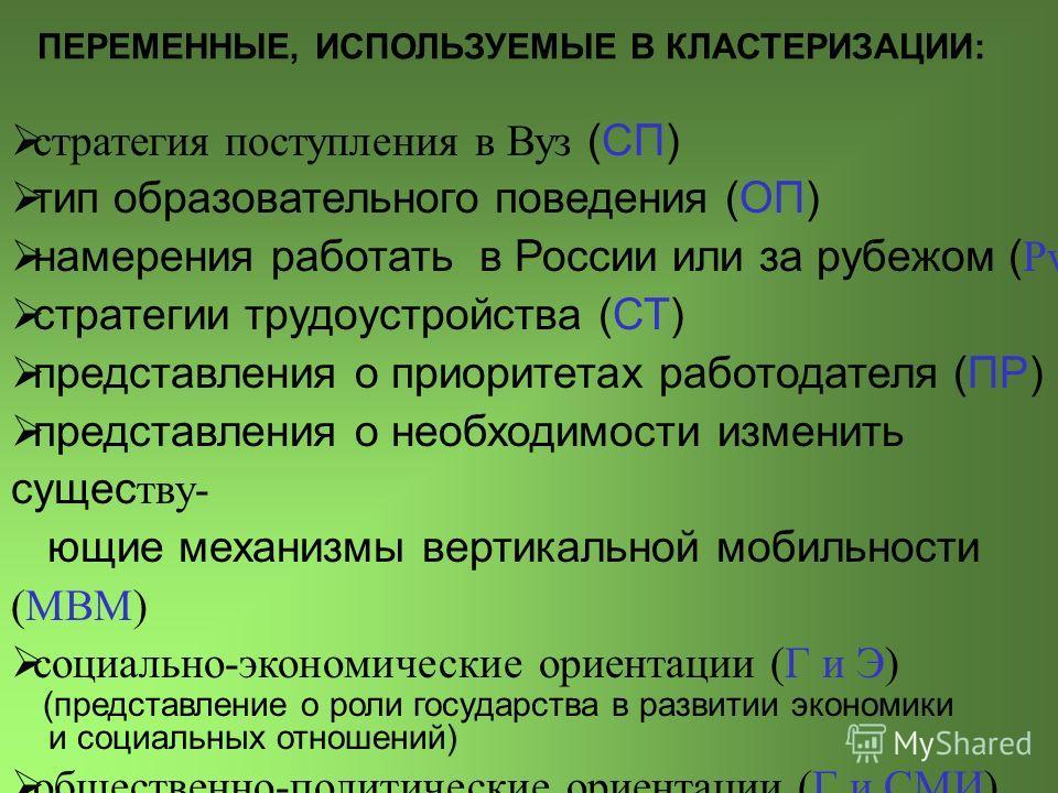 ПЕРЕМЕННЫЕ, ИСПОЛЬЗУЕМЫЕ В КЛАСТЕРИЗАЦИИ: стратегия поступления в Вуз (СП) тип образовательного поведения (ОП) намерения работать в России или за рубежом ( РvЗ ) стратегии трудоустройства (СТ) представления о приоритетах работодателя (ПР) представлен