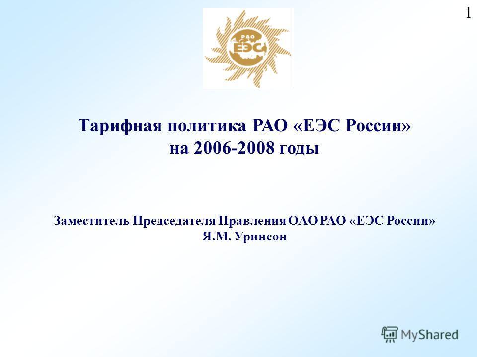 1 Тарифная политика РАО «ЕЭС России» на 2006-2008 годы Заместитель Председателя Правления ОАО РАО «ЕЭС России» Я.М. Уринсон