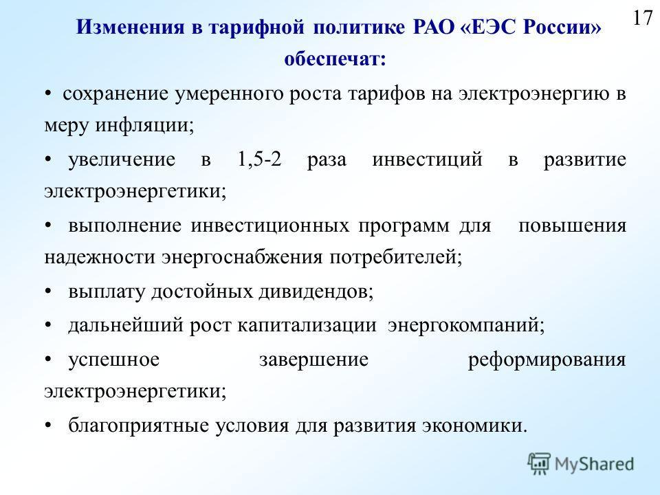17 Изменения в тарифной политике РАО «ЕЭС России» обеспечат: сохранение умеренного роста тарифов на электроэнергию в меру инфляции; увеличение в 1,5-2 раза инвестиций в развитие электроэнергетики; выполнение инвестиционных программ для повышения наде