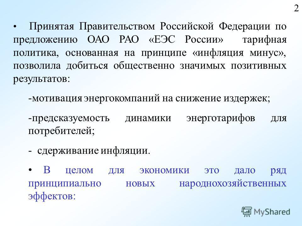 2 Принятая Правительством Российской Федерации по предложению ОАО РАО «ЕЭС России» тарифная политика, основанная на принципе «инфляция минус», позволила добиться общественно значимых позитивных результатов: -мотивация энергокомпаний на снижение издер