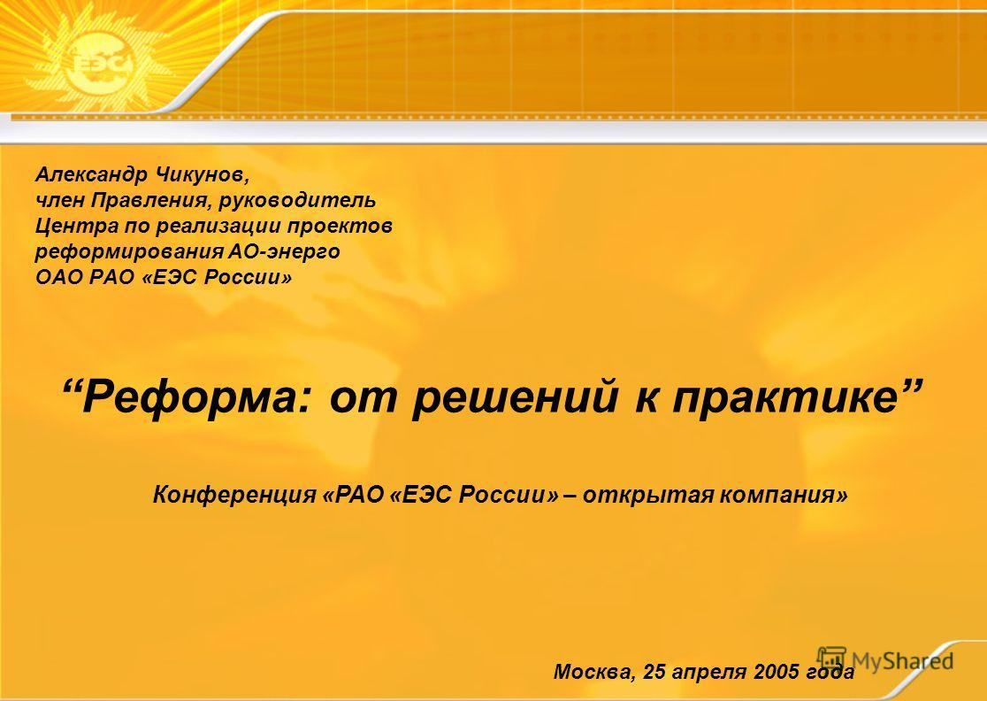 Реформа: от решений к практике Александр Чикунов, член Правления, руководитель Центра по реализации проектов реформирования АО-энерго ОАО РАО «ЕЭС России» Москва, 25 апреля 2005 года Конференция «РАО «ЕЭС России» – открытая компания»