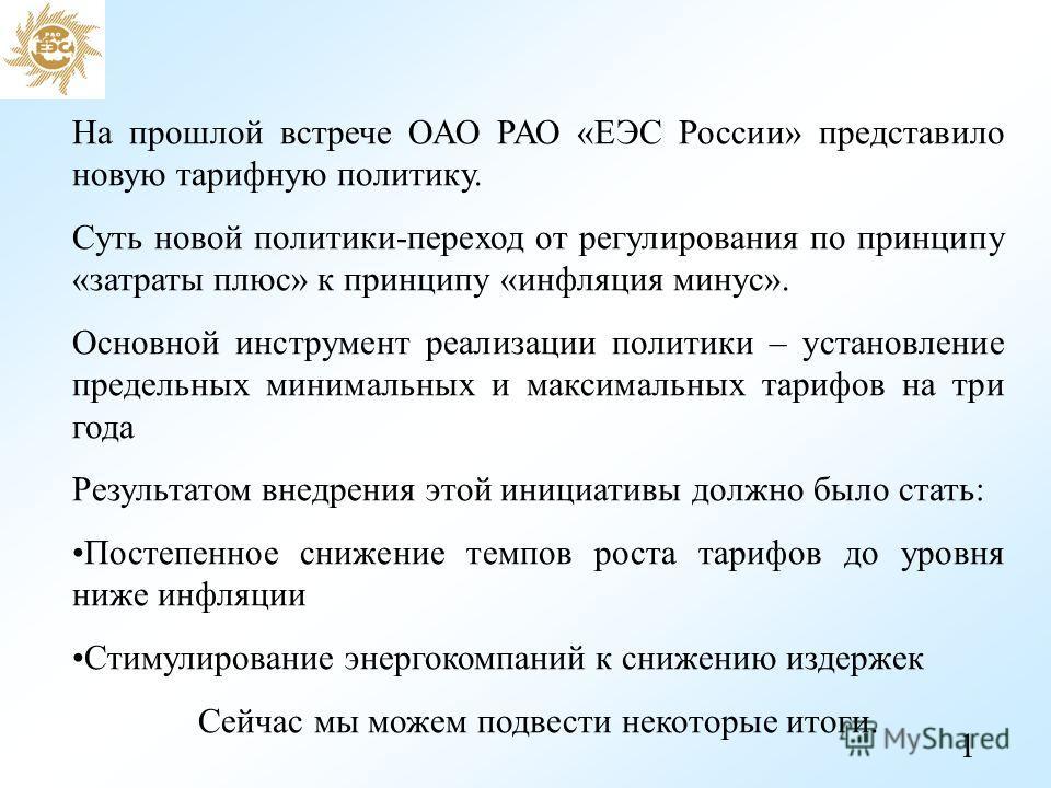 На прошлой встрече ОАО РАО «ЕЭС России» представило новую тарифную политику. Суть новой политики-переход от регулирования по принципу «затраты плюс» к принципу «инфляция минус». Основной инструмент реализации политики – установление предельных минима