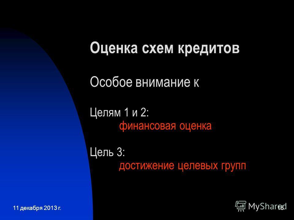11 декабря 2013 г.16 Оценка схем кредитов Особое внимание к Целям 1 и 2: финансовая оценка Цель 3: достижение целевых групп