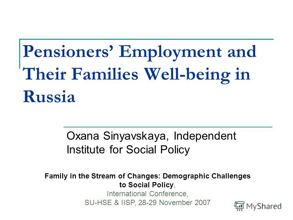 Pensioners Employment and Their Families Well-being in Russia Oxana Sinyavskaya, Independent Institute for Social Policy Family in the Stream of Changes: Demographic Challenges to Social Policy, International Conference, SU-HSE & IISP, 28-29 November