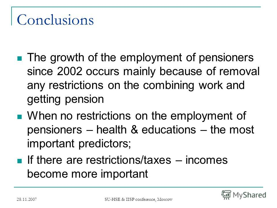 28.11.2007 SU-HSE & IISP conference, Moscow Conclusions The growth of the employment of pensioners since 2002 occurs mainly because of removal any restrictions on the combining work and getting pension When no restrictions on the employment of pensio