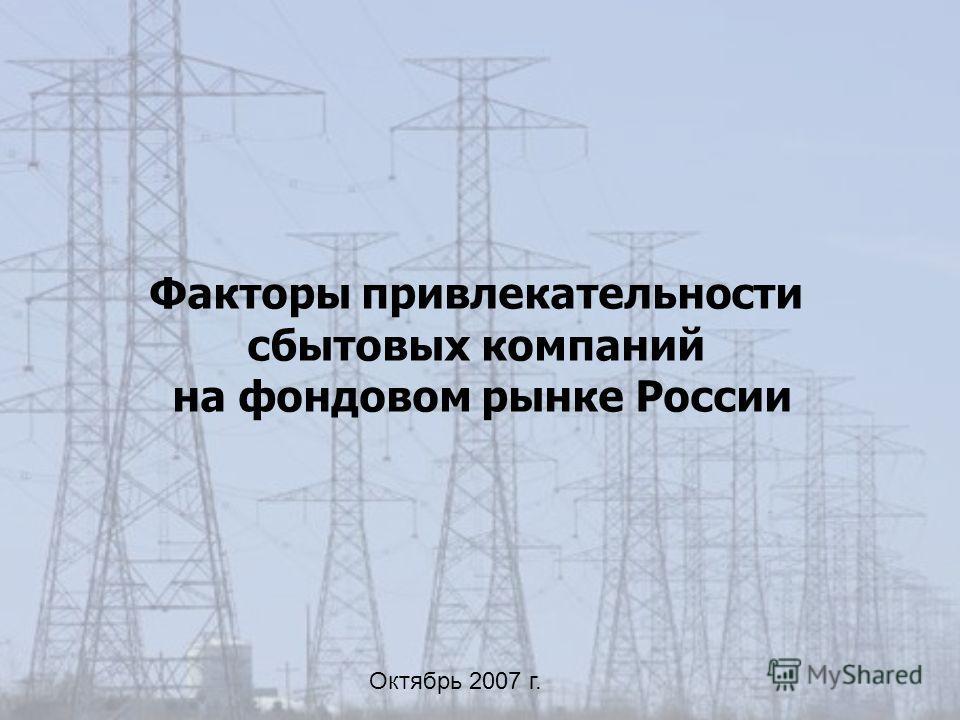 Факторы привлекательности сбытовых компаний на фондовом рынке России Октябрь 2007 г.