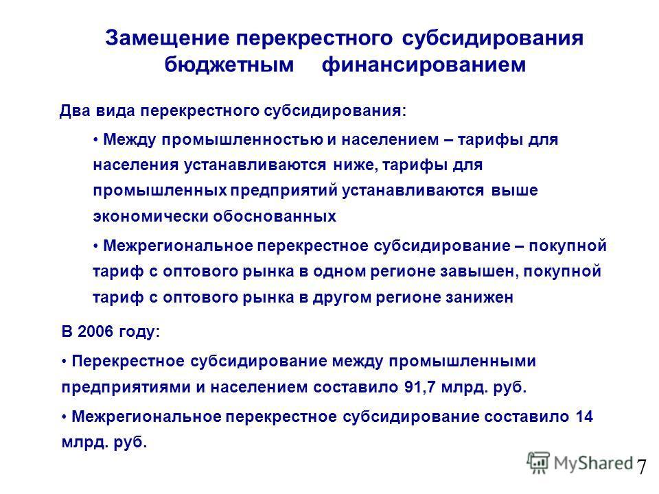 7 В 2006 году: Перекрестное субсидирование между промышленными предприятиями и населением составило 91,7 млрд. руб. Межрегиональное перекрестное субсидирование составило 14 млрд. руб. Замещение перекрестного субсидирования бюджетным финансированием Д