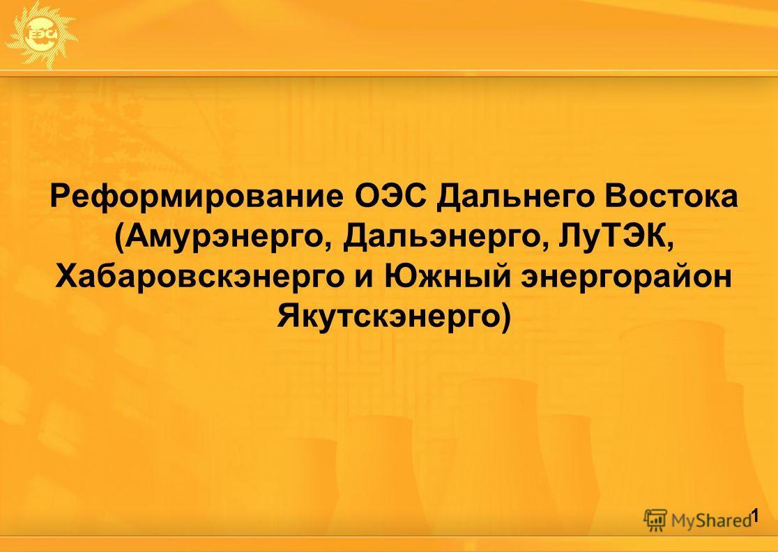 1 Реформирование ОЭС Дальнего Востока (Амурэнерго, Дальэнерго, ЛуТЭК, Хабаровскэнерго и Южный энергорайон Якутскэнерго)