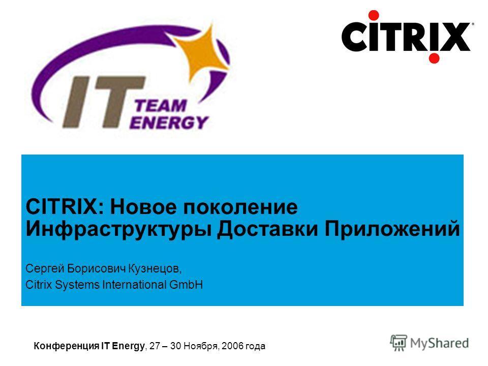Конференция IT Energy, 27 – 30 Ноября, 2006 года Сергей Борисович Кузнецов, Citrix Systems International GmbH CITRIX: Новое поколение Инфраструктуры Доставки Приложений
