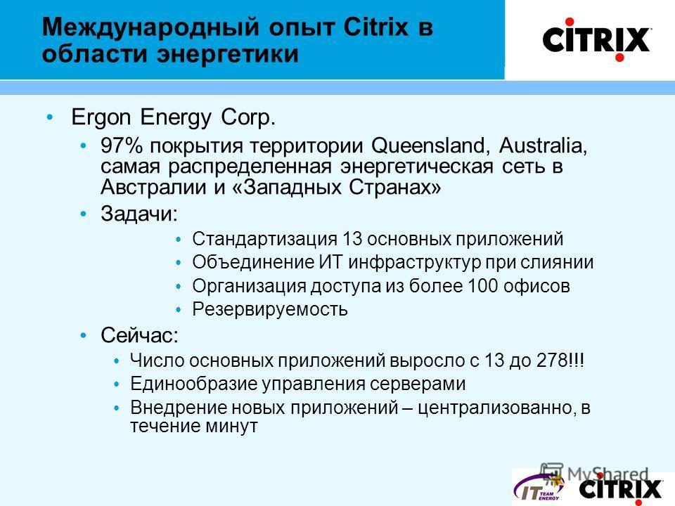 Международный опыт Citrix в области энергетики Ergon Energy Corp. 97% покрытия территории Queensland, Australia, самая распределенная энергетическая сеть в Австралии и «Западных Странах» Задачи: Стандартизация 13 основных приложений Объединение ИТ ин