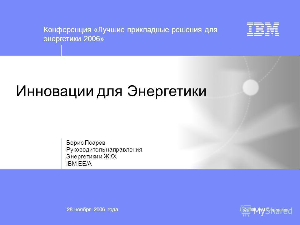 © 2006 IBM Corporation Инновации для Энергетики Борис Псарев Руководитель направления Энергетики и ЖКХ IBM EE/A 28 ноября 2006 года Конференция «Лучшие прикладные решения для энергетики 2006»