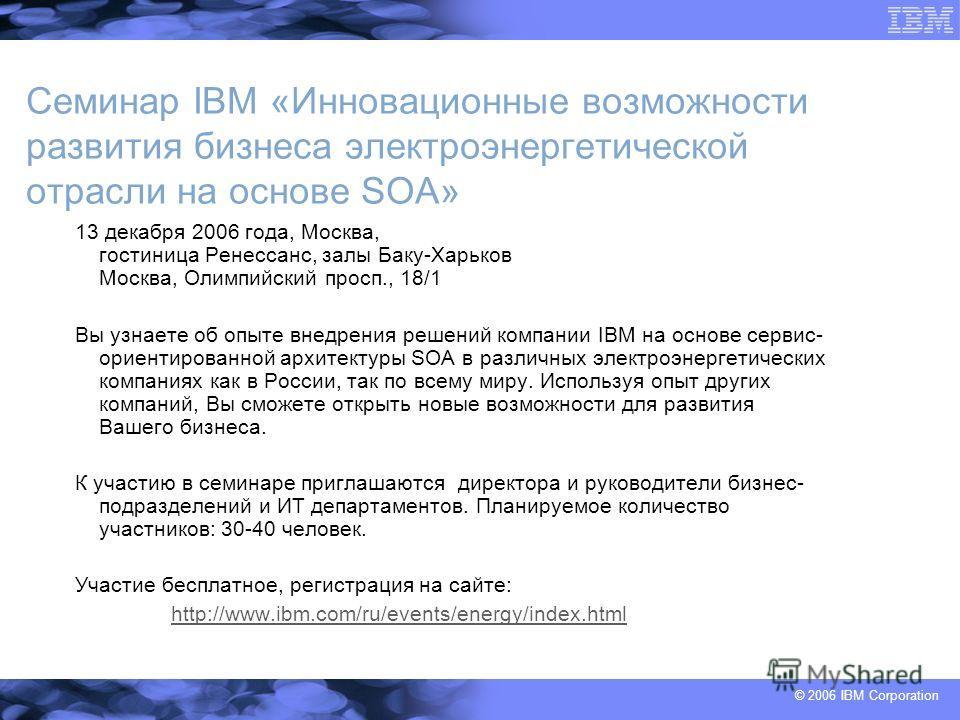 © 2006 IBM Corporation Семинар IBM «Инновационные возможности развития бизнеса электроэнергетической отрасли на основе SOA» 13 декабря 2006 года, Москва, гостиница Ренессанс, залы Баку-Харьков Москва, Олимпийский просп., 18/1 Вы узнаете об опыте внед