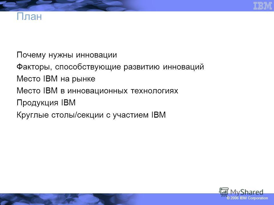 © 2006 IBM Corporation План Почему нужны инновации Факторы, способствующие развитию инноваций Место IBM на рынке Место IBM в инновационных технологиях Продукция IBM Круглые столы/секции с участием IBM