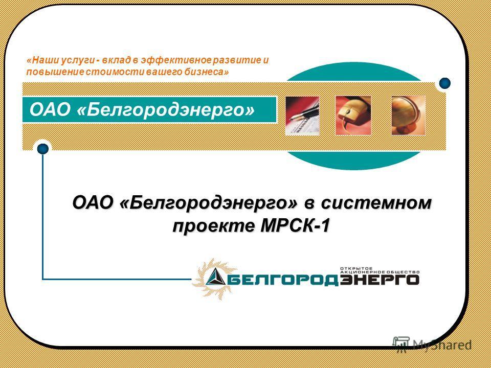 ОАО «Белгородэнерго» в системном проекте МРСК-1 ОАО «Белгородэнерго» «Наши услуги - вклад в эффективное развитие и повышение стоимости вашего бизнеса»