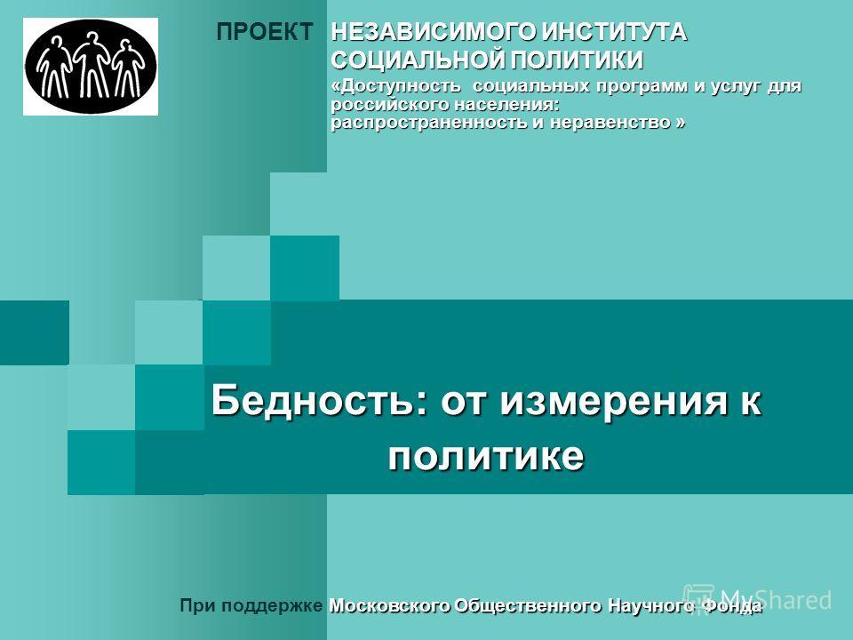 Бедность: от измерения к политике НЕЗАВИСИМОГО ИНСТИТУТА ПРОЕКТНЕЗАВИСИМОГО ИНСТИТУТА СОЦИАЛЬНОЙ ПОЛИТИКИ «Доступность социальных программ и услуг для российского населения: распространенность и неравенство » Московского Общественного Научного Фонда