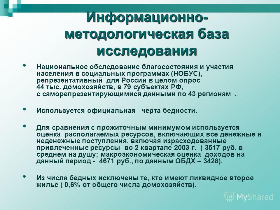 Информационно- методологическая база исследования Национальное обследование благосостояния и участия населения в социальных программах (НОБУС), репрезентативный для России в целом опрос 44 тыс. домохозяйств, в 79 субъектах РФ, с саморепрезентирующими