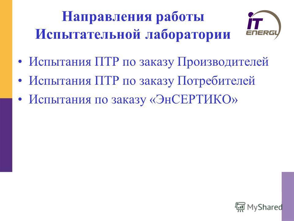 Направления работы Испытательной лаборатории Испытания ПТР по заказу Производителей Испытания ПТР по заказу Потребителей Испытания по заказу «ЭнСЕРТИКО»