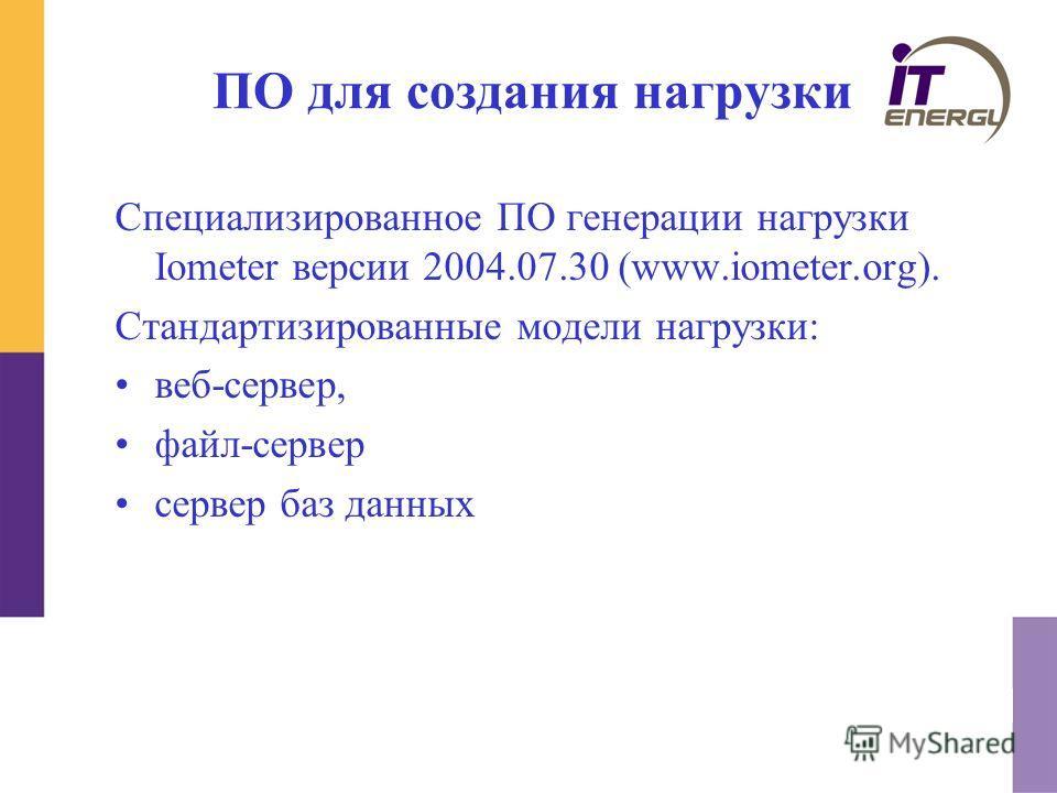 ПО для создания нагрузки Специализированное ПО генерации нагрузки Iometer версии 2004.07.30 (www.iometer.org). Стандартизированные модели нагрузки: веб-сервер, файл-сервер сервер баз данных