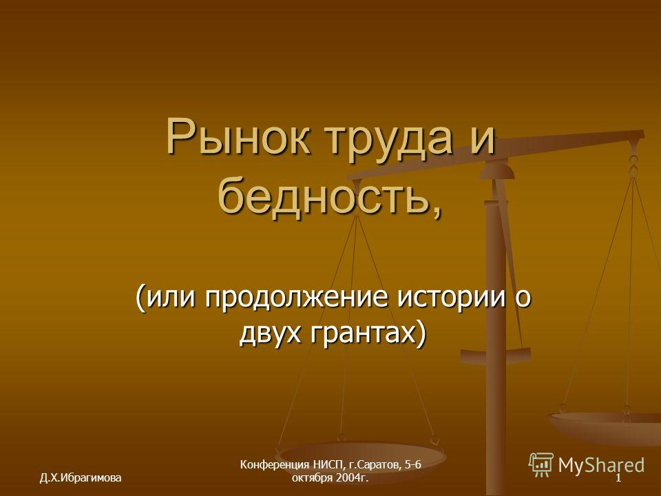 Д.Х.Ибрагимова Конференция НИСП, г.Саратов, 5-6 октября 2004г.1 Рынок труда и бедность, (или продолжение истории о двух грантах)
