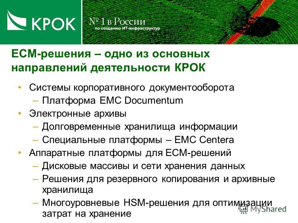 ECM-решения – одно из основных направлений деятельности КРОК Системы корпоративного документооборота –Платформа EMC Documentum Электронные архивы –Долговременные хранилища информации –Специальные платформы – EMC Centera Аппаратные платформы для ECM-р