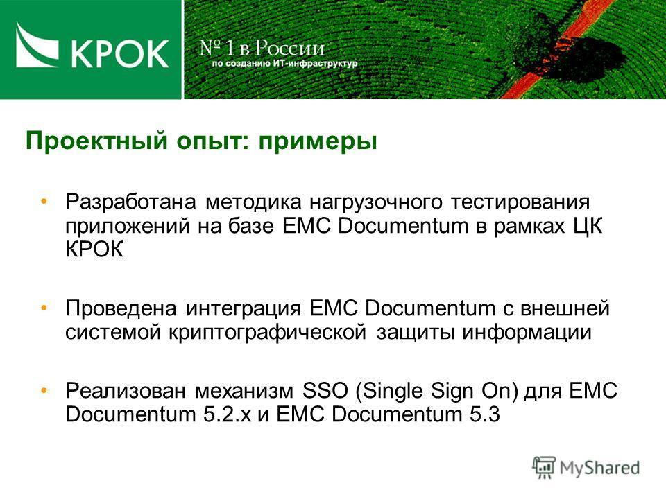 Проектный опыт: примеры Разработана методика нагрузочного тестирования приложений на базе EMC Documentum в рамках ЦК КРОК Проведена интеграция EMC Documentum с внешней системой криптографической защиты информации Реализован механизм SSO (Single Sign