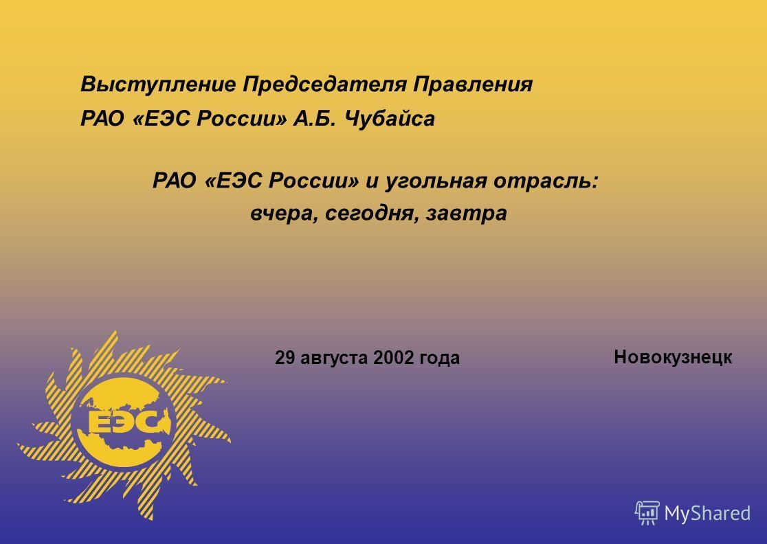 Выступление Председателя Правления РАО «ЕЭС России» А.Б. Чубайса 29 августа 2002 года Новокузнецк РАО «ЕЭС России» и угольная отрасль: вчера, сегодня, завтра