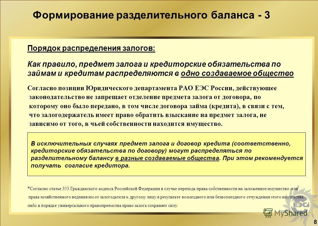 8 Согласно позиции Юридического департамента РАО ЕЭС России, действующее законодательство не запрещает отделение предмета залога от договора, по которому оно было передано, в том числе договора займа (кредита), в связи с тем, что залогодержатель имее