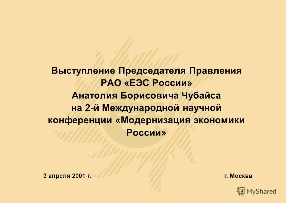 Выступление Председателя Правления РАО «ЕЭС России» Анатолия Борисовича Чубайса на 2-й Международной научной конференции «Модернизация экономики России» 3 апреля 2001 г.г. Москва
