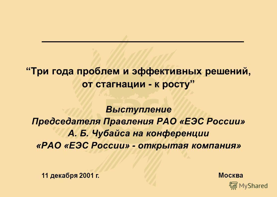 Три года проблем и эффективных решений, от стагнации - к росту Выступление Председателя Правления РАО «ЕЭС России» А. Б. Чубайса на конференции «РАО «ЕЭС России» - открытая компания» 11 декабря 2001 г. Москва