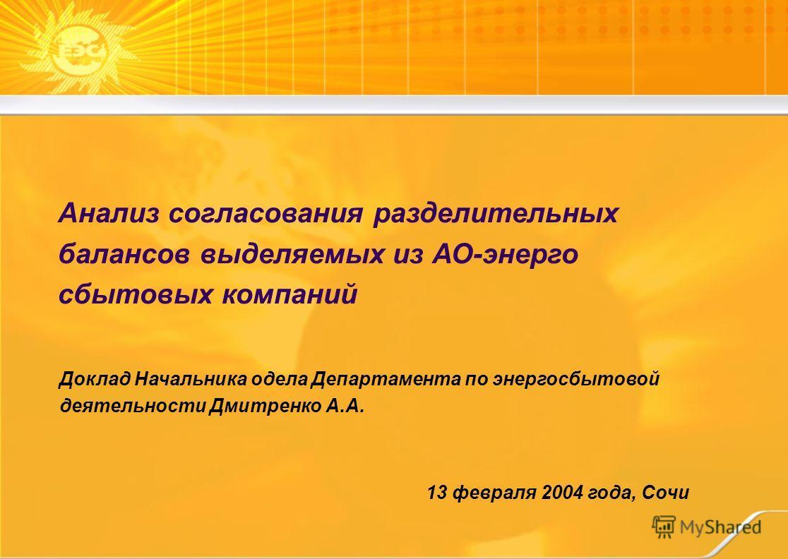 13 февраля 2004 года, Сочи Анализ согласования разделительных балансов выделяемых из АО-энерго сбытовых компаний Доклад Начальника одела Департамента по энергосбытовой деятельности Дмитренко А.А.