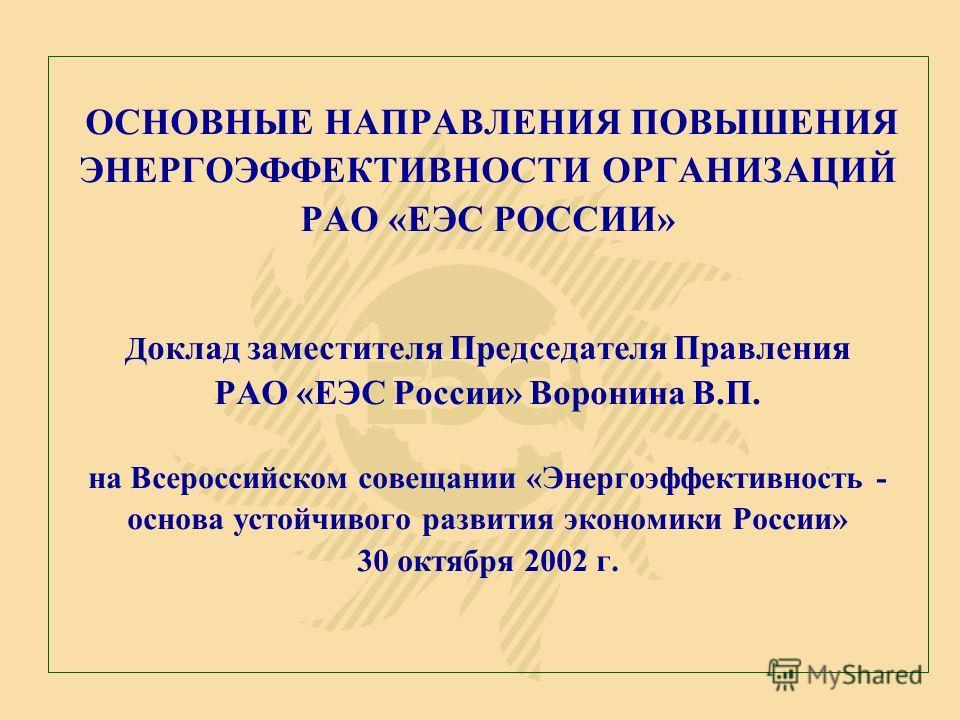 ОСНОВНЫЕ НАПРАВЛЕНИЯ ПОВЫШЕНИЯ ЭНЕРГОЭФФЕКТИВНОСТИ ОРГАНИЗАЦИЙ РАО «ЕЭС РОССИИ» Д оклад заместителя Председателя Правления РАО «ЕЭС России» Воронина В.П. на Всероссийском совещании «Энергоэффективность - основа устойчивого развития экономики России»