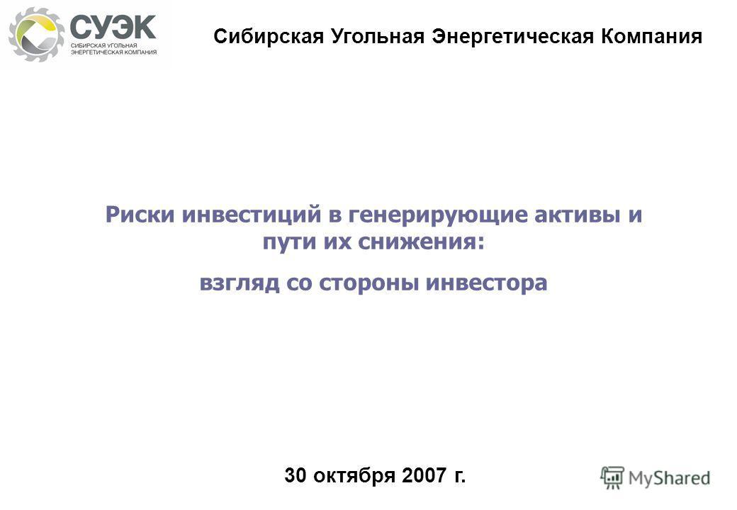 Риски инвестиций в генерирующие активы и пути их снижения: взгляд со стороны инвестора Сибирская Угольная Энергетическая Компания 30 октября 2007 г.