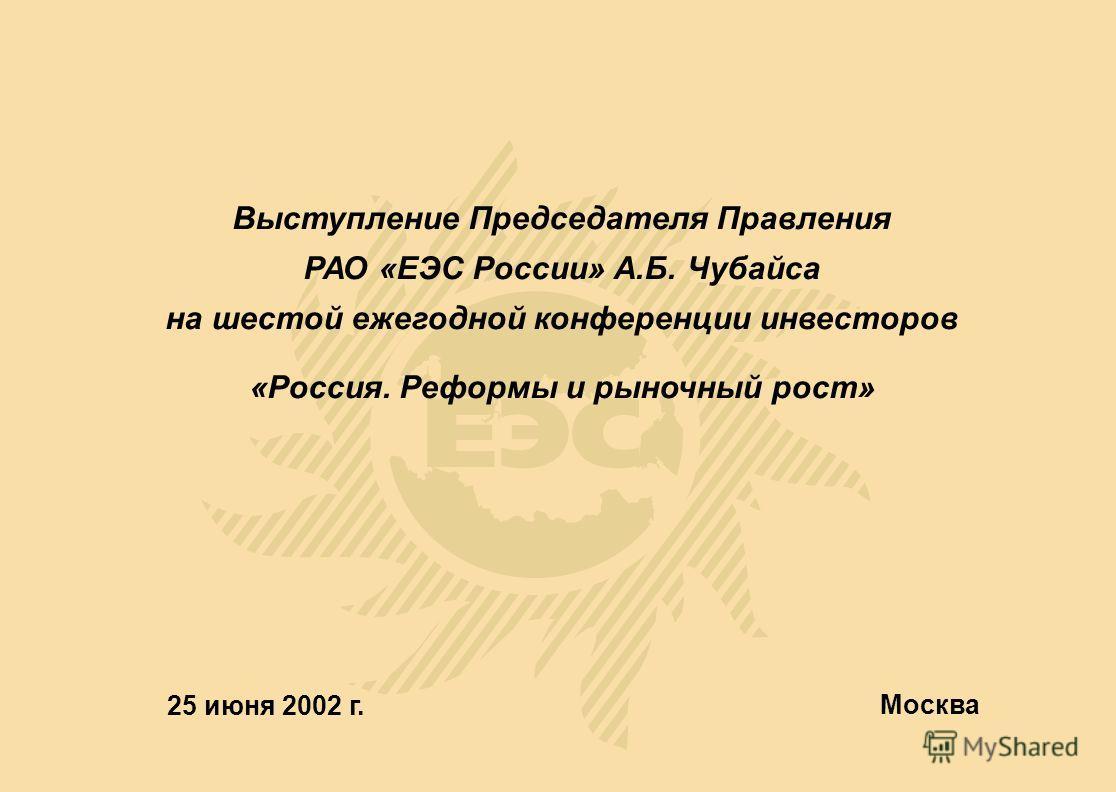 25 июня 2002 г. Москва Выступление Председателя Правления РАО «ЕЭС России» А.Б. Чубайса на шестой ежегодной конференции инвесторов «Россия. Реформы и рыночный рост»