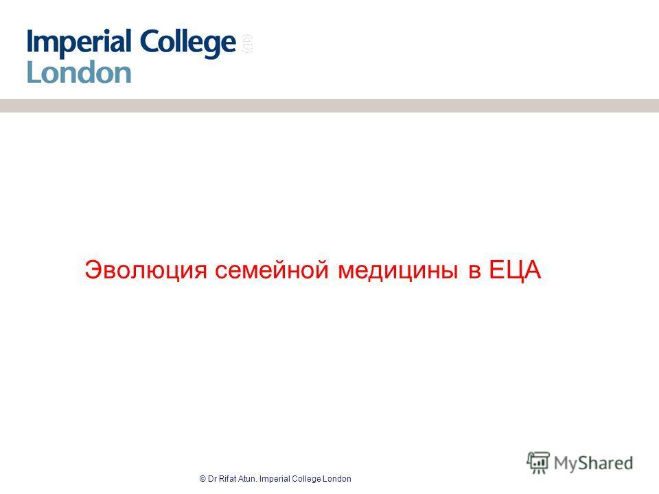 © Dr Rifat Atun. Imperial College London Эволюция семейной медицины в ЕЦА