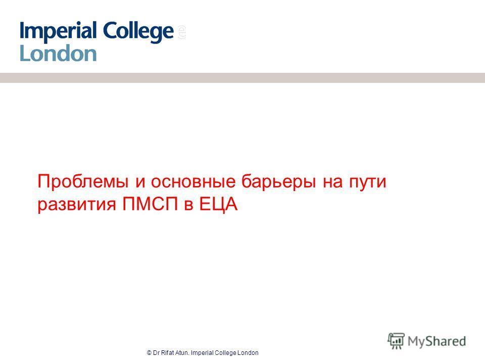 © Dr Rifat Atun. Imperial College London Проблемы и основные барьеры на пути развития ПМСП в ЕЦА