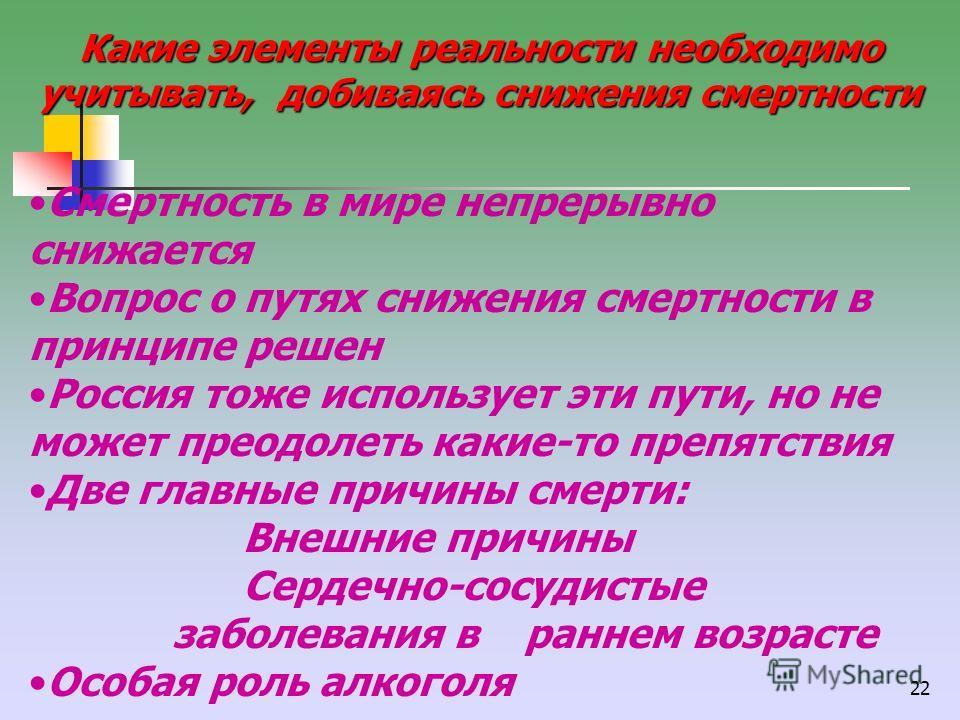 22 Какие элементы реальности необходимо учитывать, добиваясь снижения смертности Смертность в мире непрерывно снижается Вопрос о путях снижения смертности в принципе решен Россия тоже использует эти пути, но не может преодолеть какие-то препятствия Д