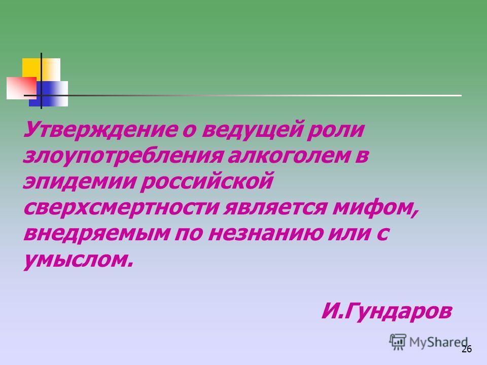 26 Утверждение о ведущей роли злоупотребления алкоголем в эпидемии российской сверхсмертности является мифом, внедряемым по незнанию или с умыслом. И.Гундаров